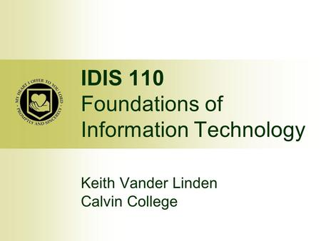IDIS 110 Foundations of Information Technology Keith Vander Linden Calvin College.