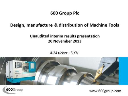 600 Group Plc Design, manufacture & distribution of Machine Tools Unaudited i nterim results presentation 20 November 2013 AIM ticker : SIXH www.600group.com.