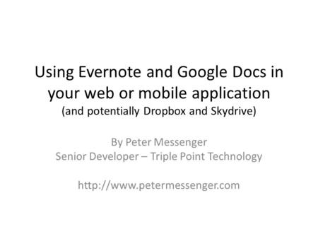Using Evernote and Google Docs in your web or mobile application (and potentially Dropbox and Skydrive) By Peter Messenger Senior Developer – Triple Point.