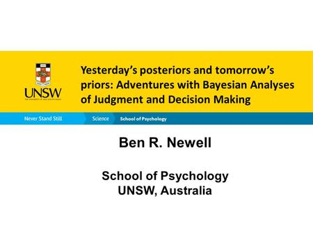School of Psychology Yesterday's posteriors and tomorrow's priors: Adventures with Bayesian Analyses of Judgment and Decision Making Ben R. Newell School.