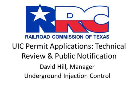 RAILROAD COMMISSION OF TEXAS UIC Permit Applications: Technical Review & Public Notification David Hill, Manager Underground Injection Control.