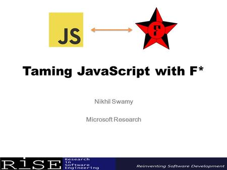 Taming JavaScript with F* Nikhil Swamy Microsoft Research.