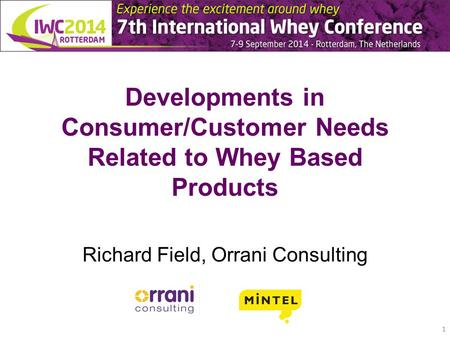 Developments in Consumer/Customer Needs Related to Whey Based Products Richard Field, Orrani Consulting 1.