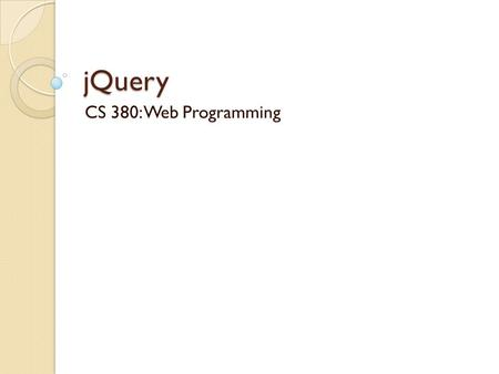 JQuery CS 380: Web Programming. What is jQuery? jQuery is a fast and concise JavaScript Library that simplifies HTML document traversing, event handling,