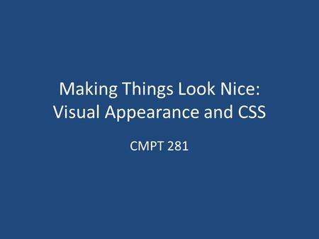 Making Things Look Nice: Visual Appearance and CSS CMPT 281.