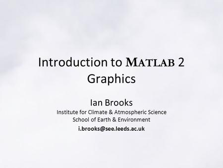Introduction to M ATLAB 2 Graphics Ian Brooks Institute for Climate & Atmospheric Science School of Earth & Environment