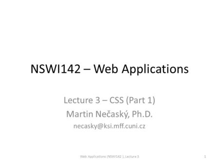 NSWI142 – Web Applications Lecture 3 – CSS (Part 1) Martin Nečaský, Ph.D. Web Applications (NSWI142 ), Lecture 31.