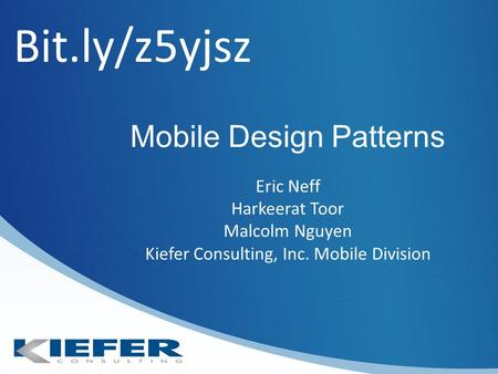Mobile Design Patterns Eric Neff Harkeerat Toor Malcolm Nguyen Kiefer Consulting, Inc. Mobile Division Bit.ly/z5yjsz.