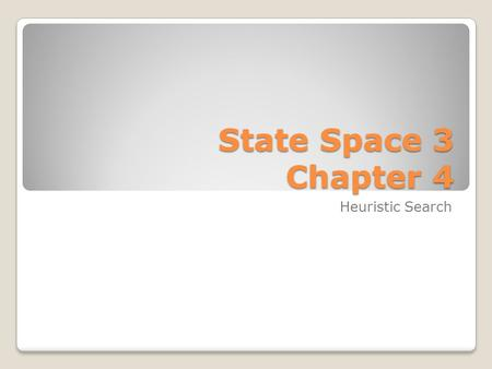 State Space 3 Chapter 4 Heuristic Search. Three Algorithms Backtrack Depth First Breadth First All work if we have well-defined: Goal state Start state.