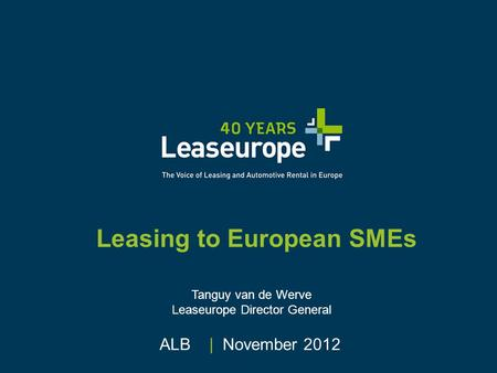 Leasing to European SMEs ALB | November 2012 Tanguy van de Werve Leaseurope Director General.