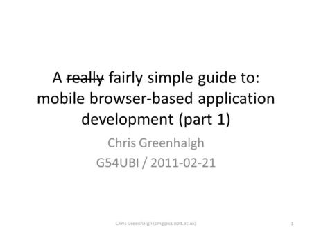 A really fairly simple guide to: mobile browser-based application development (part 1) Chris Greenhalgh G54UBI / 2011-02-21 1Chris Greenhalgh