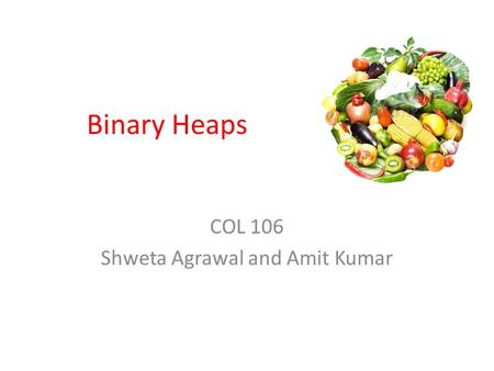 Binary Heaps COL 106 Shweta Agrawal and Amit Kumar.