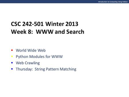 Introduction to Computing Using Python CSC 242-501 Winter 2013 Week 8: WWW and Search  World Wide Web  Python Modules for WWW  Web Crawling  Thursday: