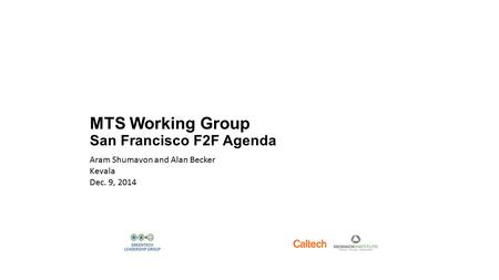 MTS Working Group San Francisco F2F Agenda Aram Shumavon and Alan Becker Kevala Dec. 9, 2014.