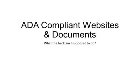 ADA Compliant Websites & Documents What the heck am I supposed to do?