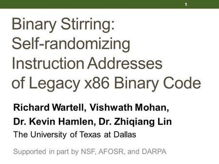 Binary Stirring: Self-randomizing Instruction Addresses of Legacy x86 Binary Code Richard Wartell, Vishwath Mohan, Dr. Kevin Hamlen, Dr. Zhiqiang Lin The.