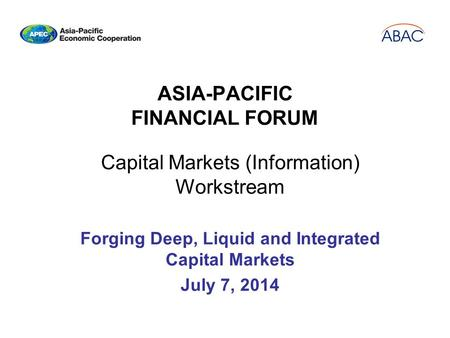 ASIA-PACIFIC FINANCIAL FORUM Capital Markets (Information) Workstream Forging Deep, Liquid and Integrated Capital Markets July 7, 2014.