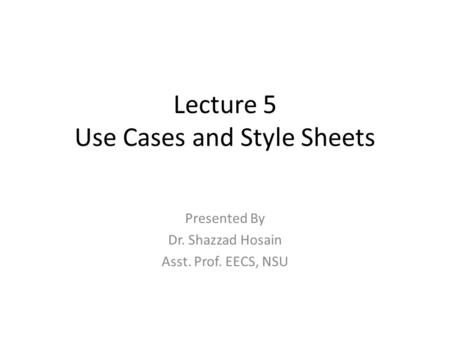 Lecture 5 Use Cases and Style Sheets Presented By Dr. Shazzad Hosain Asst. Prof. EECS, NSU.
