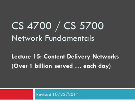 CS 4700 / CS 5700 Network Fundamentals Lecture 15: Content Delivery Networks (Over 1 billion served … each day) Revised 10/22/2014.