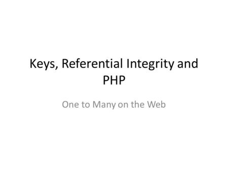 Keys, Referential Integrity and PHP One to Many on the Web.