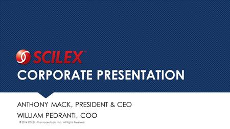 CORPORATE PRESENTATION ANTHONY MACK, PRESIDENT & CEO WILLIAM PEDRANTI, COO © 2014 SCILEX Pharmaceuticals, Inc. All Rights Reserved.