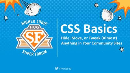 CSS Basics Hide, Move, or Tweak (Almost) Anything in Your Community Sites.