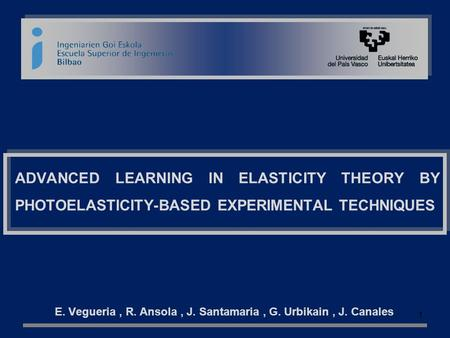 ADVANCED LEARNING IN ELASTICITY THEORY BY PHOTOELASTICITY-BASED EXPERIMENTAL TECHNIQUES E. Vegueria, R. Ansola, J. Santamaria, G. Urbikain, J. Canales.
