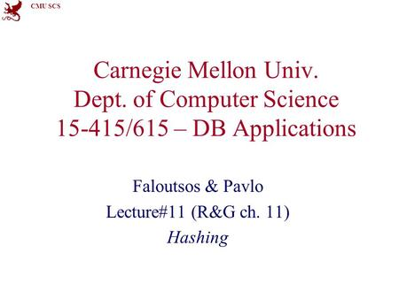 CMU SCS Carnegie Mellon Univ. Dept. of Computer Science 15-415/615 – DB Applications Faloutsos & Pavlo Lecture#11 (R&G ch. 11) Hashing.