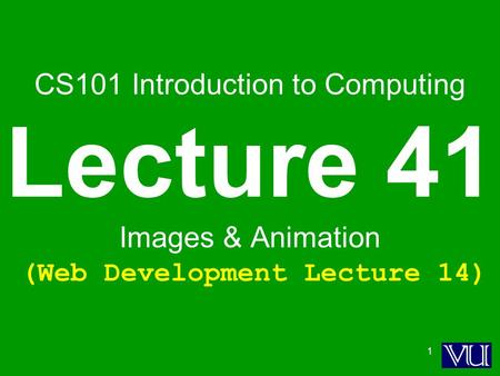 1 CS101 Introduction to Computing Lecture 41 Images & Animation (Web Development Lecture 14)
