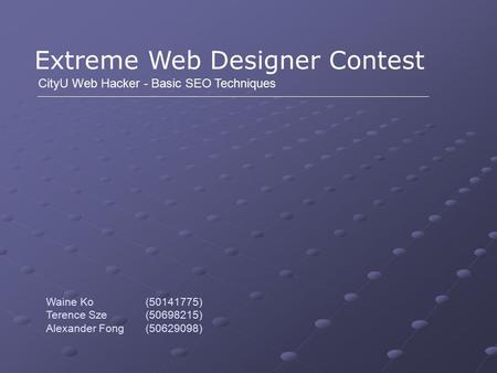 Extreme Web Designer Contest CityU Web Hacker - Basic SEO Techniques Waine Ko (50141775) Terence Sze (50698215) Alexander Fong (50629098)