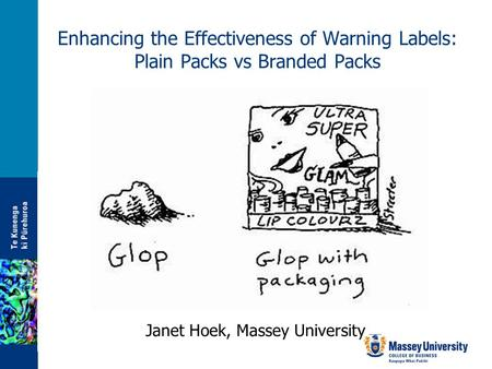 Enhancing the Effectiveness of Warning Labels: Plain Packs vs Branded Packs Janet Hoek, Massey University.