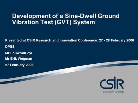 Development of a Sine-Dwell Ground Vibration Test (GVT) System Presented at CSIR Research and Innovation Conference: 27 - 28 February 2006 DPSS Mr Louw.