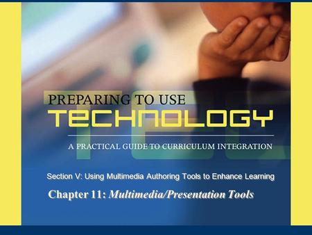 Chapter 11: Multimedia/Presentation Tools Section V: Using Multimedia Authoring Tools to Enhance Learning.