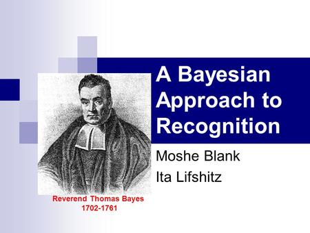 A Bayesian Approach to Recognition Moshe Blank Ita Lifshitz Reverend Thomas Bayes 1702-1761.