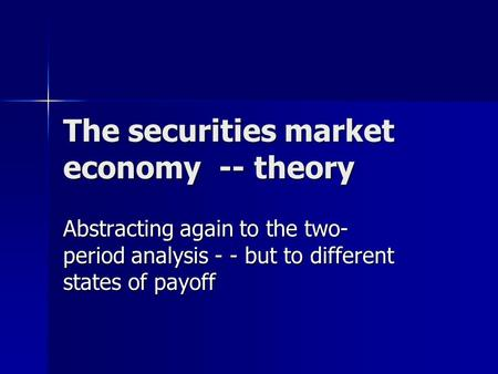 The securities market economy -- theory Abstracting again to the two- period analysis - - but to different states of payoff.