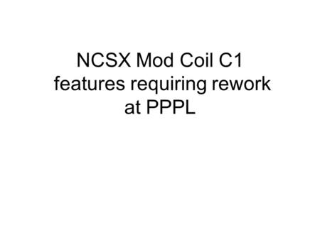 NCSX Mod Coil C1 features requiring rework at PPPL.