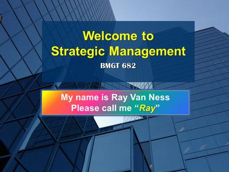 "BMGT 682 Welcome to Strategic Management My name is Ray Van Ness Ray Please call me ""Ray"""