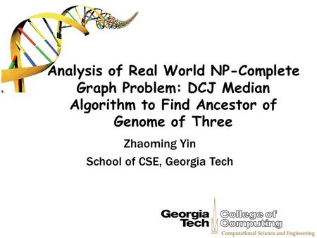 Analysis of Real World NP-Complete Graph Problem: DCJ Median Algorithm to Find Ancestor of Genome of Three Zhaoming Yin School of CSE, Georgia Tech.