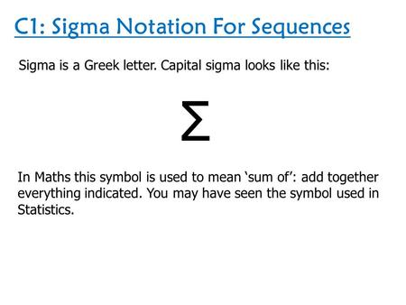 C1: Sigma Notation For Sequences Sigma is a Greek letter. Capital sigma looks like this: Σ In Maths this symbol is used to mean 'sum of': add together.