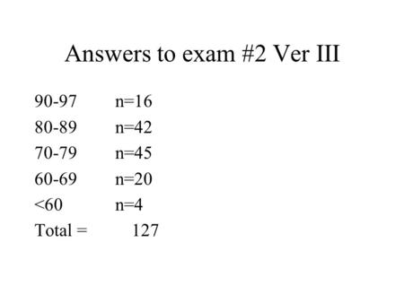 Answers to exam #2 Ver III 90-97n=16 80-89n=42 70-79n=45 60-69n=20 <60n=4 Total = 127.