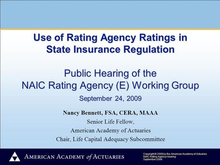 Copyright © 2008 by the American Academy of Actuaries NAIC Rating Agency Hearing September 2009 Use of Rating Agency Ratings in State Insurance Regulation.