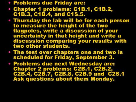 Problems due Friday are: Chapter 1 problems: C1B.1, C1B.2, C1B.3, C1B.4, and C1S.5. Thursday the lab will be for each person to measure the height of the.