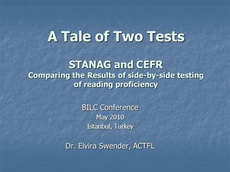 A Tale of Two Tests STANAG and CEFR Comparing the Results of side-by-side testing of reading proficiency BILC Conference May 2010 Istanbul, Turkey Dr.