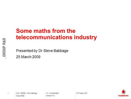 C1 - Unrestricted Version 1.0 Group R&D 1CMS / EPSRC – Steve Babbage25 th March 2009 Some maths from the telecommunications industry Presented by Dr Steve.