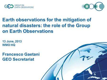 DRAFT Earth observations for the mitigation of natural disasters: the role of the Group on Earth Observations 13 June, 2013 WMO HQ Francesco Gaetani GEO.
