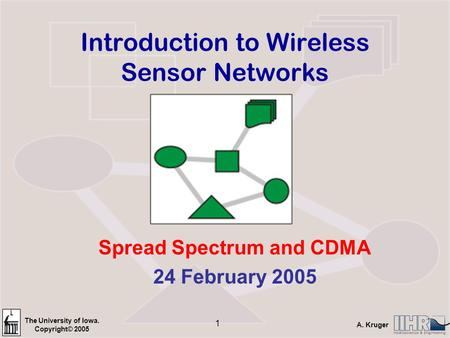 The University of Iowa. Copyright© 2005 A. Kruger 1 Introduction to Wireless Sensor Networks Spread Spectrum and CDMA 24 February 2005.