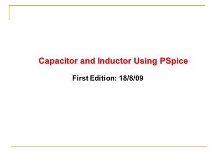 Capacitor and Inductor Using PSpice First Edition: 18/8/09.