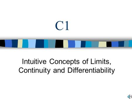 C1 Intuitive Concepts of Limits, Continuity and Differentiability.