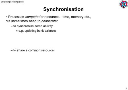 Operating Systems: Sync 1 Synchronisation Processes compete for resources - time, memory etc., but sometimes need to cooperate: –to synchronise some activity.