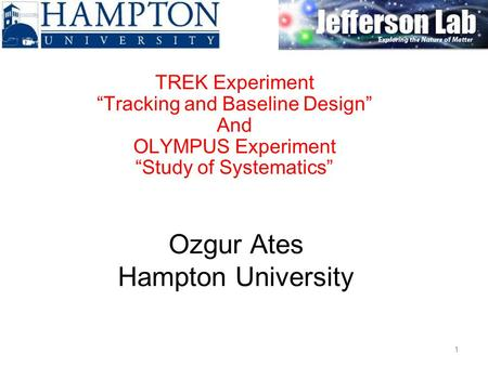 "Ozgur Ates Hampton University TREK Experiment ""Tracking and Baseline Design"" And OLYMPUS Experiment ""Study of Systematics"" 1."